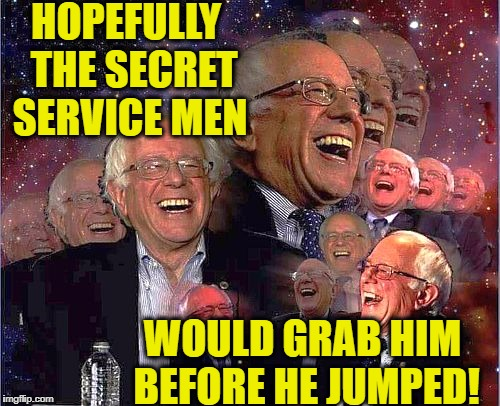 Bernie Laff | HOPEFULLY  THE SECRET SERVICE MEN WOULD GRAB HIM BEFORE HE JUMPED! | image tagged in bernie laff | made w/ Imgflip meme maker