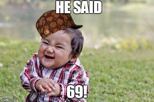 Evil Toddler Meme | HE SAID 69! | image tagged in memes,evil toddler,scumbag | made w/ Imgflip meme maker