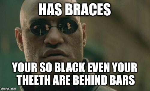 Matrix Morpheus Meme | HAS BRACES YOUR SO BLACK EVEN YOUR THEETH ARE BEHIND BARS | image tagged in memes,matrix morpheus | made w/ Imgflip meme maker