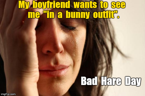 "Boyfriend wants me in bunny outfit.  Bad Hare Day | My  boyfriend  wants  to  see  me  ""in  a  bunny  outfit"". Bad  Hare  Day 