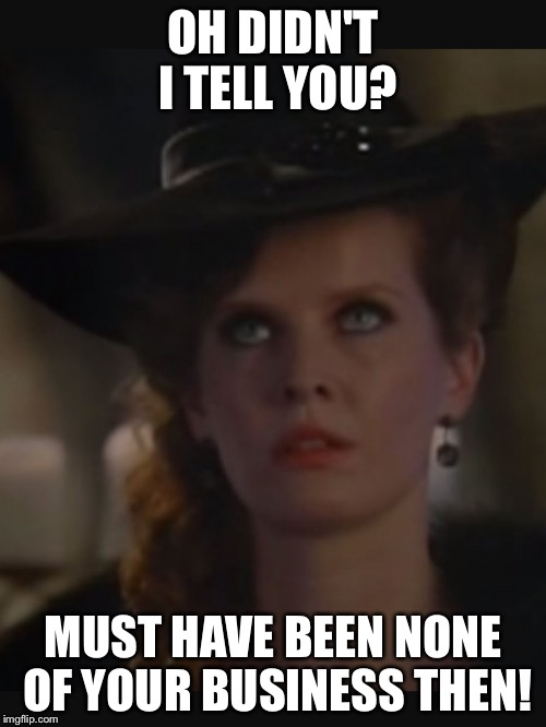 OH DIDN'T I TELL YOU? MUST HAVE BEEN NONE OF YOUR BUSINESS THEN! | image tagged in bex | made w/ Imgflip meme maker