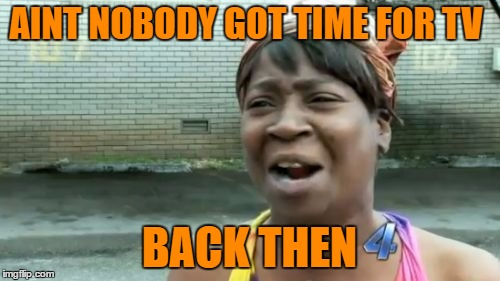 Aint Nobody Got Time For That Meme | AINT NOBODY GOT TIME FOR TV BACK THEN | image tagged in memes,aint nobody got time for that | made w/ Imgflip meme maker