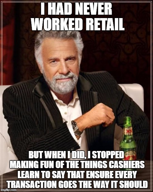 I HAD NEVER WORKED RETAIL BUT WHEN I DID, I STOPPED MAKING FUN OF THE THINGS CASHIERS LEARN TO SAY THAT ENSURE EVERY TRANSACTION GOES THE WA | image tagged in memes,the most interesting man in the world | made w/ Imgflip meme maker