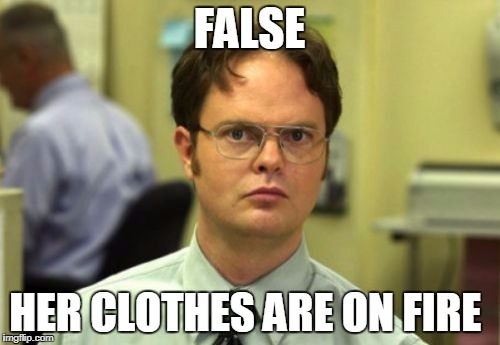 false | FALSE HER CLOTHES ARE ON FIRE | image tagged in false | made w/ Imgflip meme maker