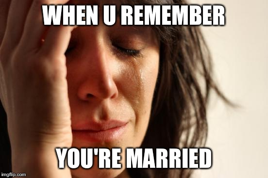 First World Problems Meme | WHEN U REMEMBER YOU'RE MARRIED | image tagged in memes,first world problems | made w/ Imgflip meme maker