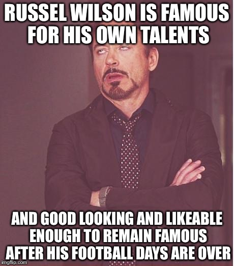 Face You Make Robert Downey Jr Meme | RUSSEL WILSON IS FAMOUS FOR HIS OWN TALENTS AND GOOD LOOKING AND LIKEABLE ENOUGH TO REMAIN FAMOUS AFTER HIS FOOTBALL DAYS ARE OVER | image tagged in memes,face you make robert downey jr | made w/ Imgflip meme maker
