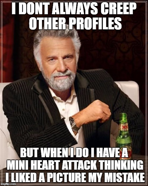 The Most Interesting Man In The World Meme | I DONT ALWAYS CREEP OTHER PROFILES BUT WHEN I DO I HAVE A MINI HEART ATTACK THINKING I LIKED A PICTURE MY MISTAKE | image tagged in memes,the most interesting man in the world | made w/ Imgflip meme maker