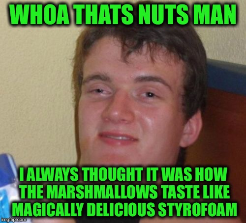 10 Guy Meme | WHOA THATS NUTS MAN I ALWAYS THOUGHT IT WAS HOW THE MARSHMALLOWS TASTE LIKE MAGICALLY DELICIOUS STYROFOAM | image tagged in memes,10 guy | made w/ Imgflip meme maker
