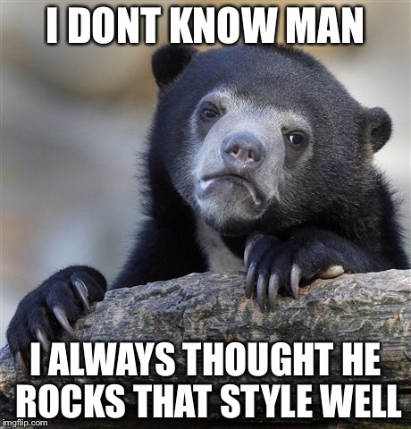 Confession Bear Meme | I DONT KNOW MAN I ALWAYS THOUGHT HE ROCKS THAT STYLE WELL | image tagged in memes,confession bear | made w/ Imgflip meme maker