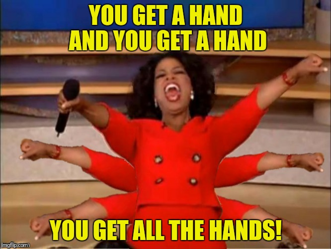 YOU GET A HAND AND YOU GET A HAND YOU GET ALL THE HANDS! | made w/ Imgflip meme maker