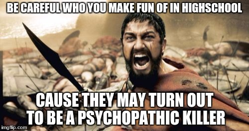 Sparta Leonidas Meme | BE CAREFUL WHO YOU MAKE FUN OF IN HIGHSCHOOL CAUSE THEY MAY TURN OUT TO BE A PSYCHOPATHIC KILLER | image tagged in memes,sparta leonidas | made w/ Imgflip meme maker