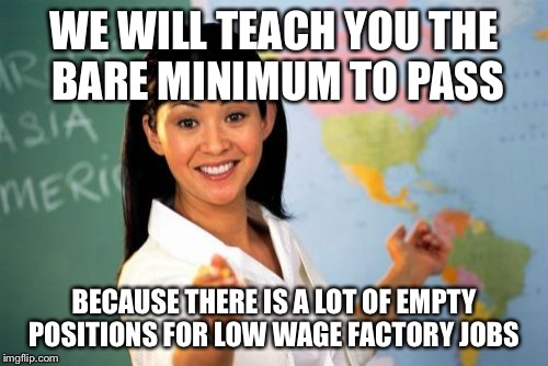 If School were honest  | WE WILL TEACH YOU THE BARE MINIMUM TO PASS BECAUSE THERE IS A LOT OF EMPTY POSITIONS FOR LOW WAGE FACTORY JOBS | image tagged in memes,unhelpful high school teacher | made w/ Imgflip meme maker