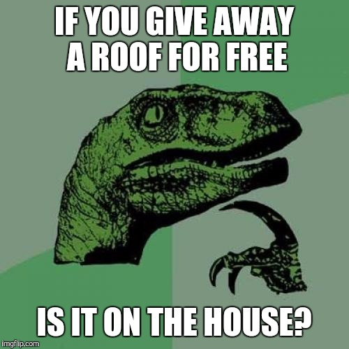 Philosoraptor Meme | IF YOU GIVE AWAY A ROOF FOR FREE IS IT ON THE HOUSE? | image tagged in memes,philosoraptor | made w/ Imgflip meme maker