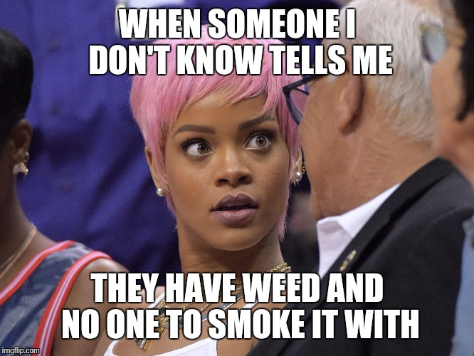 WHEN SOMEONE I DON'T KNOW TELLS ME THEY HAVE WEED AND NO ONE TO SMOKE IT WITH | image tagged in surprise | made w/ Imgflip meme maker