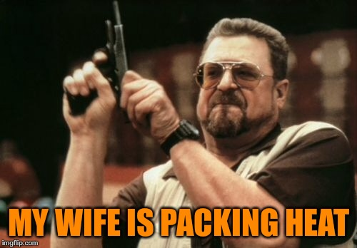 Am I The Only One Around Here Meme | MY WIFE IS PACKING HEAT | image tagged in memes,am i the only one around here | made w/ Imgflip meme maker