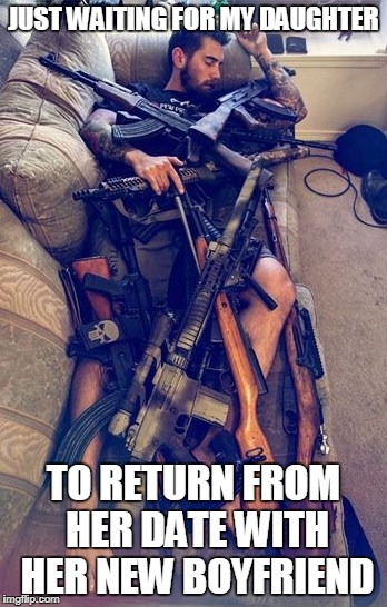 GUNS | JUST WAITING FOR MY DAUGHTER TO RETURN FROM HER DATE WITH HER NEW BOYFRIEND | image tagged in guns | made w/ Imgflip meme maker
