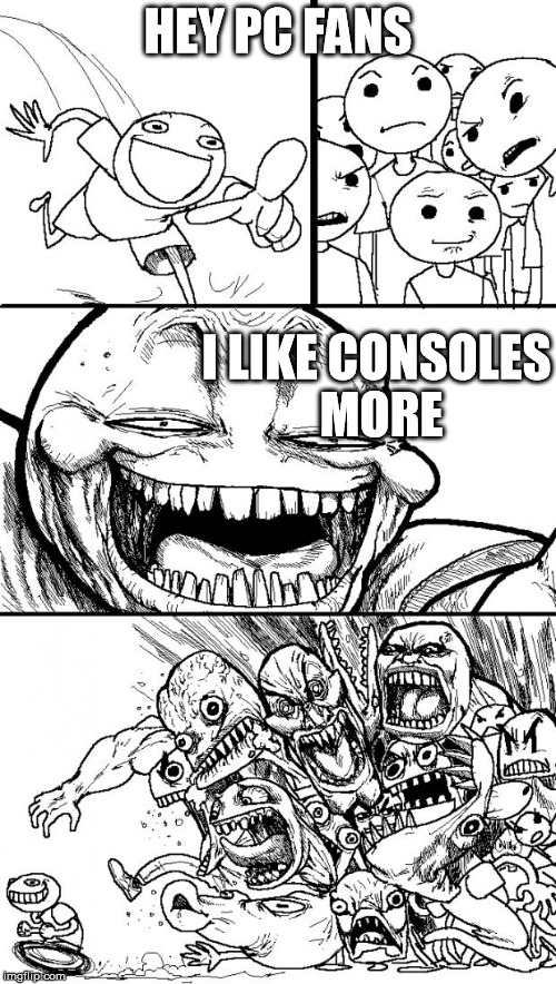 Hey Internet | HEY PC FANS I LIKE CONSOLES MORE | image tagged in memes,hey internet | made w/ Imgflip meme maker