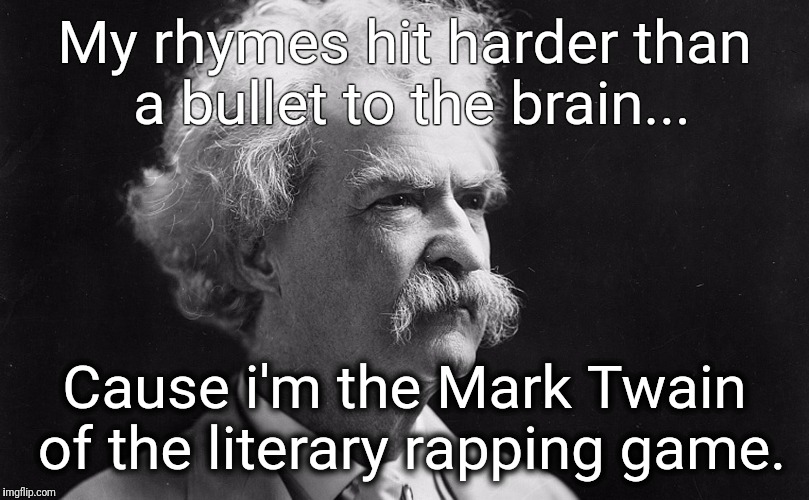 He invented it | My rhymes hit harder than a bullet to the brain... Cause i'm the Mark Twain of the literary rapping game. | image tagged in mark twain,rap,rhymes,gangster,thug,literature | made w/ Imgflip meme maker