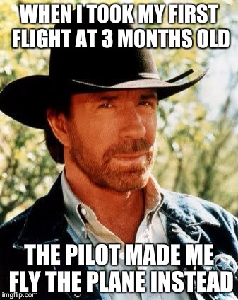 Chuck Norris Meme | WHEN I TOOK MY FIRST FLIGHT AT 3 MONTHS OLD THE PILOT MADE ME FLY THE PLANE INSTEAD | image tagged in memes,chuck norris | made w/ Imgflip meme maker