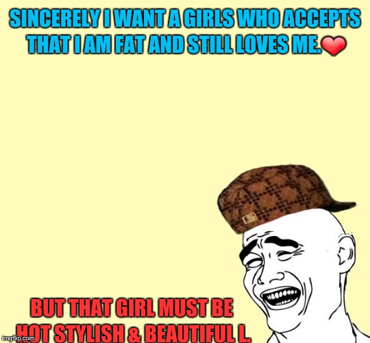 tuppi troll | SINCERELY I WANT A GIRLS WHO ACCEPTS THAT I AM FAT AND STILL LOVES ME.❤ BUT THAT GIRL MUST BE HOT STYLISH & BEAUTIFUL L. | image tagged in tuppi troll,scumbag | made w/ Imgflip meme maker