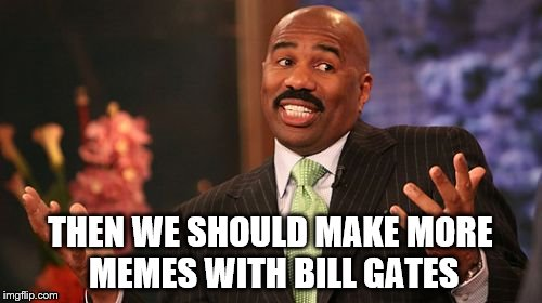 Steve Harvey Meme | THEN WE SHOULD MAKE MORE MEMES WITH BILL GATES | image tagged in memes,steve harvey | made w/ Imgflip meme maker