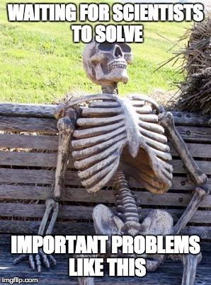 Waiting Skeleton Meme | WAITING FOR SCIENTISTS TO SOLVE IMPORTANT PROBLEMS LIKE THIS | image tagged in memes,waiting skeleton | made w/ Imgflip meme maker