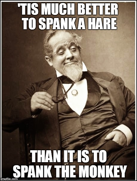 'TIS MUCH BETTER TO SPANK A HARE THAN IT IS TO SPANK THE MONKEY | made w/ Imgflip meme maker