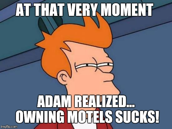 Futurama Fry Meme | AT THAT VERY MOMENT ADAM REALIZED... OWNING MOTELS SUCKS! | image tagged in memes,futurama fry | made w/ Imgflip meme maker