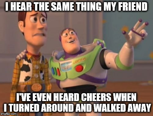 X, X Everywhere Meme | I HEAR THE SAME THING MY FRIEND I'VE EVEN HEARD CHEERS WHEN I TURNED AROUND AND WALKED AWAY | image tagged in memes,x,x everywhere,x x everywhere | made w/ Imgflip meme maker
