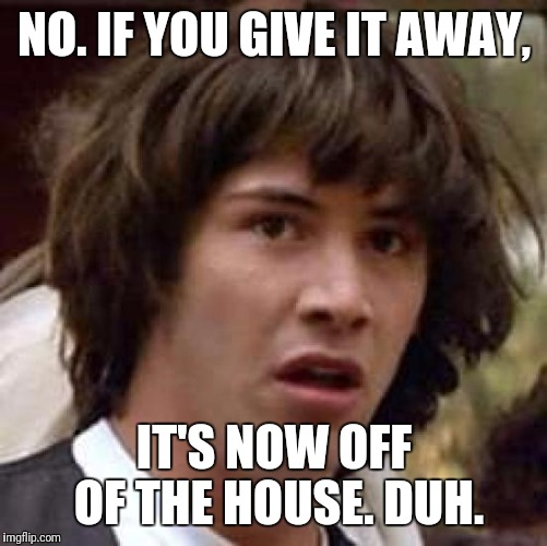 Conspiracy Keanu Meme | NO. IF YOU GIVE IT AWAY, IT'S NOW OFF OF THE HOUSE. DUH. | image tagged in memes,conspiracy keanu | made w/ Imgflip meme maker