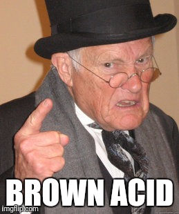 Back In My Day Meme | BROWN ACID | image tagged in memes,back in my day | made w/ Imgflip meme maker