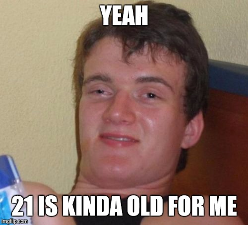 10 Guy Meme | YEAH 21 IS KINDA OLD FOR ME | image tagged in memes,10 guy | made w/ Imgflip meme maker