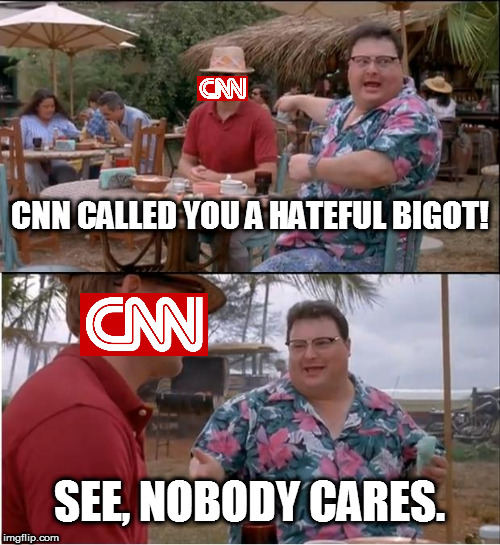 Ignore CNN and Boycott CNN Advertisers | CNN CALLED YOU A HATEFUL BIGOT! SEE, NOBODY CARES. | image tagged in memes,see nobody cares,cnn blackmail,cnn fake news,boycott cnn advertisers,so true memes | made w/ Imgflip meme maker