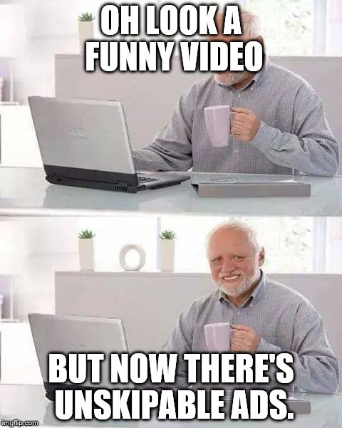 Hide the Pain Harold Meme | OH LOOK A FUNNY VIDEO BUT NOW THERE'S UNSKIPABLE ADS. | image tagged in memes,hide the pain harold | made w/ Imgflip meme maker