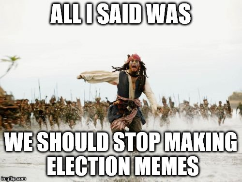 Jack Sparrow Being Chased Meme | ALL I SAID WAS WE SHOULD STOP MAKING ELECTION MEMES | image tagged in memes,jack sparrow being chased | made w/ Imgflip meme maker