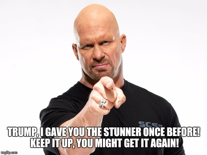 Steve Austin 1 | TRUMP, I GAVE YOU THE STUNNER ONCE BEFORE! KEEP IT UP, YOU MIGHT GET IT AGAIN! | image tagged in steve austin 1 | made w/ Imgflip meme maker