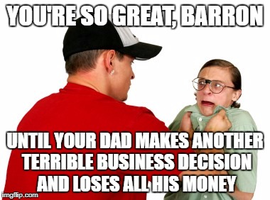 YOU'RE SO GREAT, BARRON UNTIL YOUR DAD MAKES ANOTHER TERRIBLE BUSINESS DECISION AND LOSES ALL HIS MONEY | made w/ Imgflip meme maker