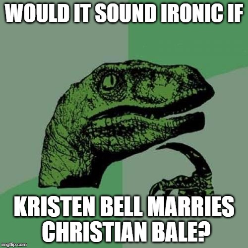 they same pronunciation | WOULD IT SOUND IRONIC IF KRISTEN BELL MARRIES CHRISTIAN BALE? | image tagged in memes,philosoraptor,kristen bell,christian bale | made w/ Imgflip meme maker