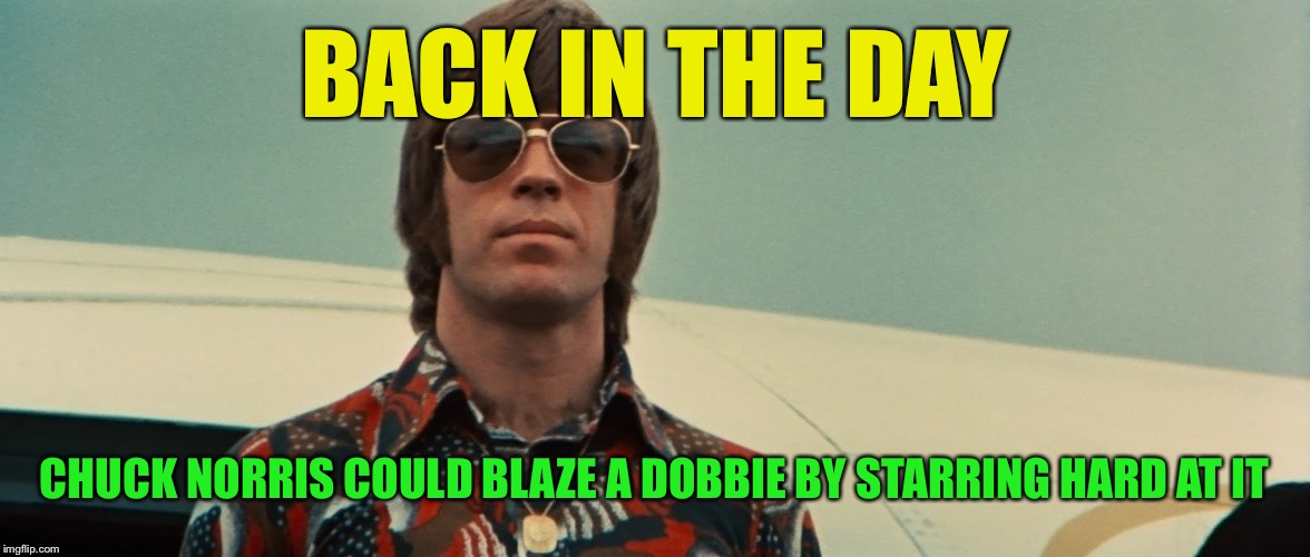 BACK IN THE DAY CHUCK NORRIS COULD BLAZE A DOBBIE BY STARRING HARD AT IT | made w/ Imgflip meme maker