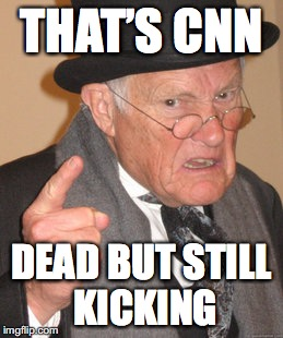 Back In My Day Meme | THAT'S CNN DEAD BUT STILL KICKING | image tagged in memes,back in my day | made w/ Imgflip meme maker