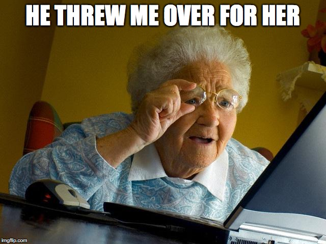 Grandma Finds The Internet Meme | HE THREW ME OVER FOR HER | image tagged in memes,grandma finds the internet | made w/ Imgflip meme maker