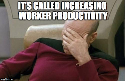 Captain Picard Facepalm Meme | IT'S CALLED INCREASING WORKER PRODUCTIVITY | image tagged in memes,captain picard facepalm | made w/ Imgflip meme maker