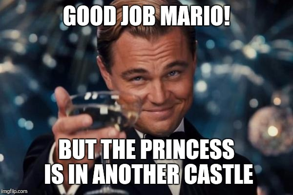 Leonardo Dicaprio Cheers Meme | GOOD JOB MARIO! BUT THE PRINCESS IS IN ANOTHER CASTLE | image tagged in memes,leonardo dicaprio cheers | made w/ Imgflip meme maker