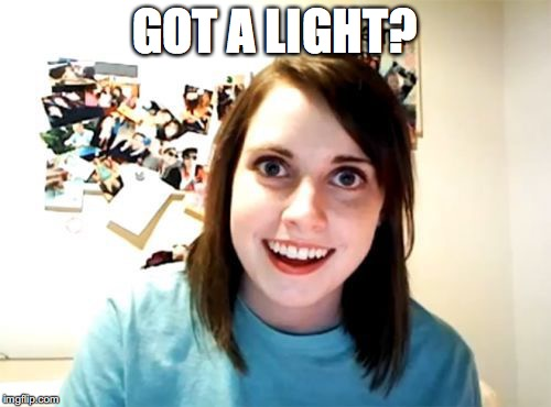 GOT A LIGHT? | made w/ Imgflip meme maker