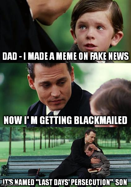 "2 Tim. 3 , 12 | DAD - I MADE A MEME ON FAKE NEWS NOW I' M GETTING BLACKMAILED IT'S NAMED ""LAST DAYS' PERSECUTION""  SON 