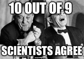 10 OUT OF 9 SCIENTISTS AGREE | made w/ Imgflip meme maker