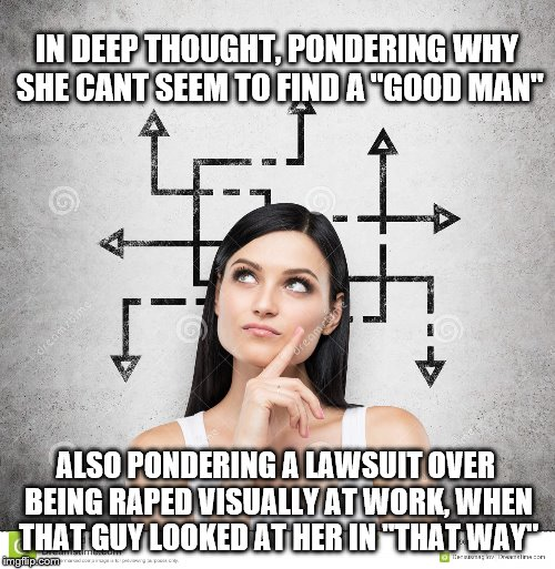 "Irrational thought | IN DEEP THOUGHT, PONDERING WHY SHE CANT SEEM TO FIND A ""GOOD MAN"" ALSO PONDERING A LAWSUIT OVER BEING **PED VISUALLY AT WORK, WHEN THAT GUY  