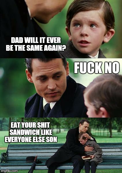 Car insurance  | DAD WILL IT EVER BE THE SAME AGAIN? F**K NO EAT YOUR SHIT SANDWICH LIKE EVERYONE ELSE SON | image tagged in memes,finding neverland,car insurance,funny | made w/ Imgflip meme maker