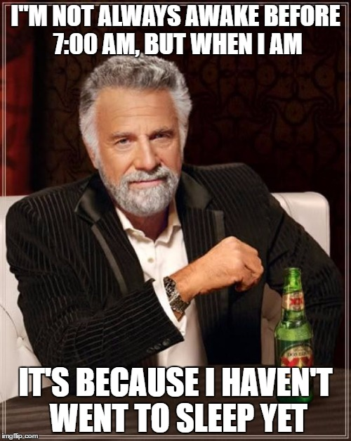 "The Most Interesting Man In The World Meme | I""M NOT ALWAYS AWAKE BEFORE 7:00 AM, BUT WHEN I AM IT'S BECAUSE I HAVEN'T WENT TO SLEEP YET 