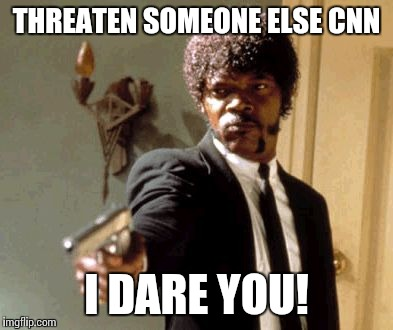 Say That Again I Dare You Meme | THREATEN SOMEONE ELSE CNN I DARE YOU! | image tagged in memes,say that again i dare you | made w/ Imgflip meme maker